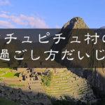【マチュピチュ】村の観光も楽しみます!温泉まであるガイドまとめ