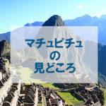 【マチュピチュ旅行記】遺跡のナニがスゴいか探検してみた【見どころ完全版】